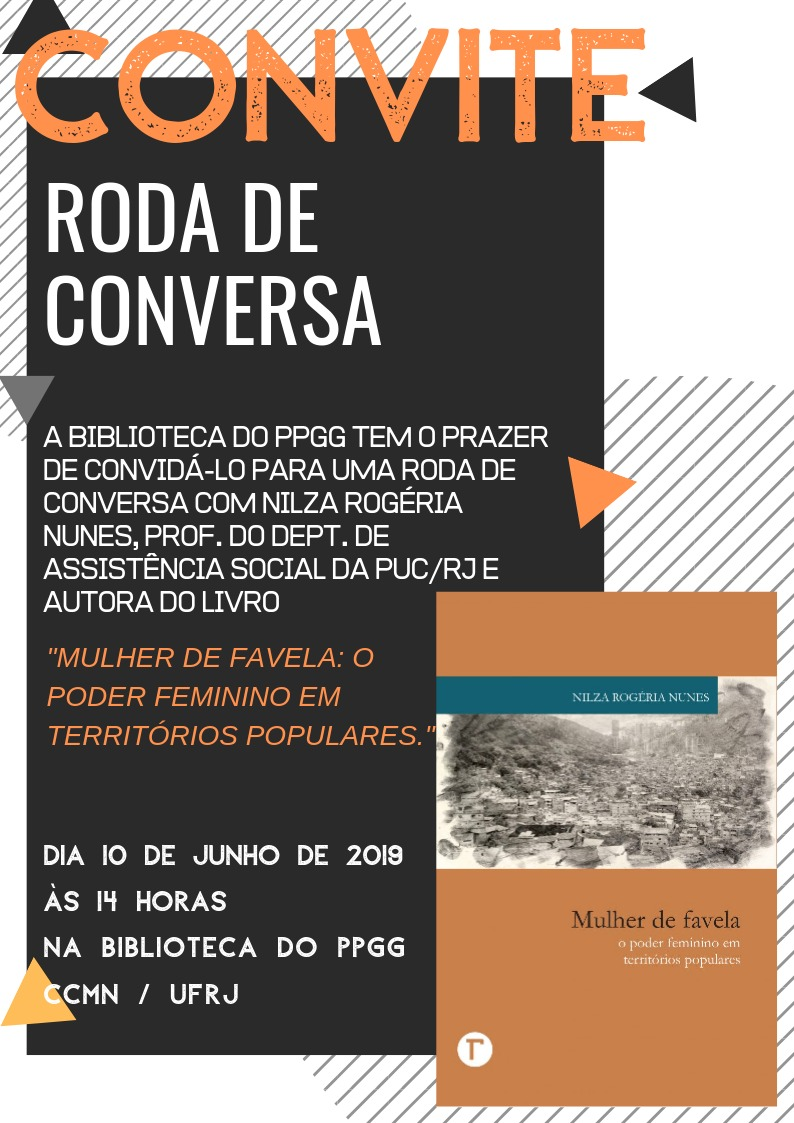 """Convite  Roda de Conversa  A biblioteca do PPGG tem o prazer de convidá-lo para uma roda de conversa com Nilza Rogéria Nunes, professora do departamento de Assistência Social da PUC/RJ e autora do livro """"Mulher de Favela: O Poder Feminino em Territórios Populares"""".  Dia 10 de junho de 2019, às 14 horas na biblioteca do PPGG – CCMN/UFRJ"""
